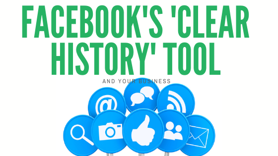 Facebook's 'Clear History' tool and your business